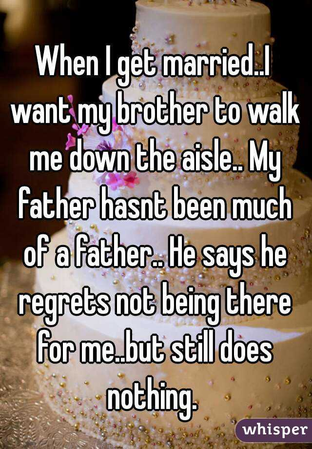 When I get married..I want my brother to walk me down the aisle.. My father hasnt been much of a father.. He says he regrets not being there for me..but still does nothing.
