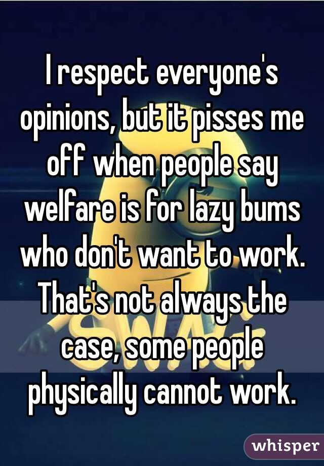 I respect everyone's opinions, but it pisses me off when people say welfare is for lazy bums who don't want to work. That's not always the case, some people physically cannot work.