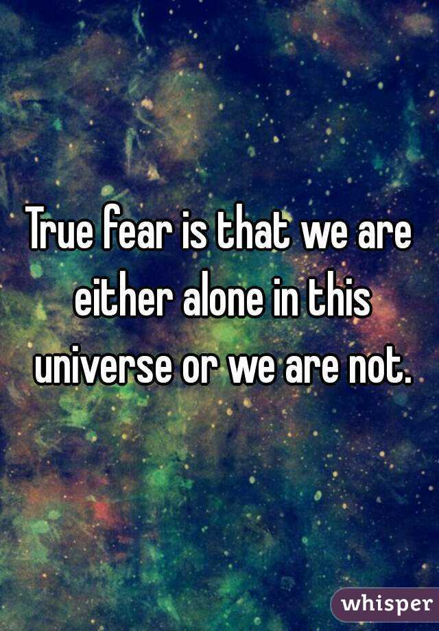True fear is that we are either alone in this universe or we are not.