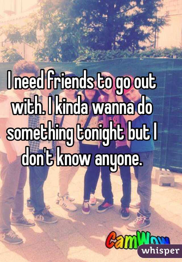 I need friends to go out with. I kinda wanna do something tonight but I don't know anyone.