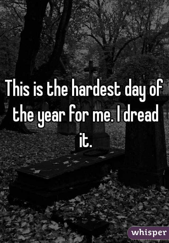 This is the hardest day of the year for me. I dread it.