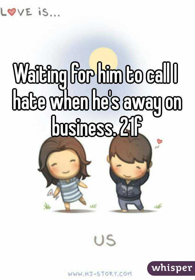 Waiting for him to call I hate when he's away on business. 21f