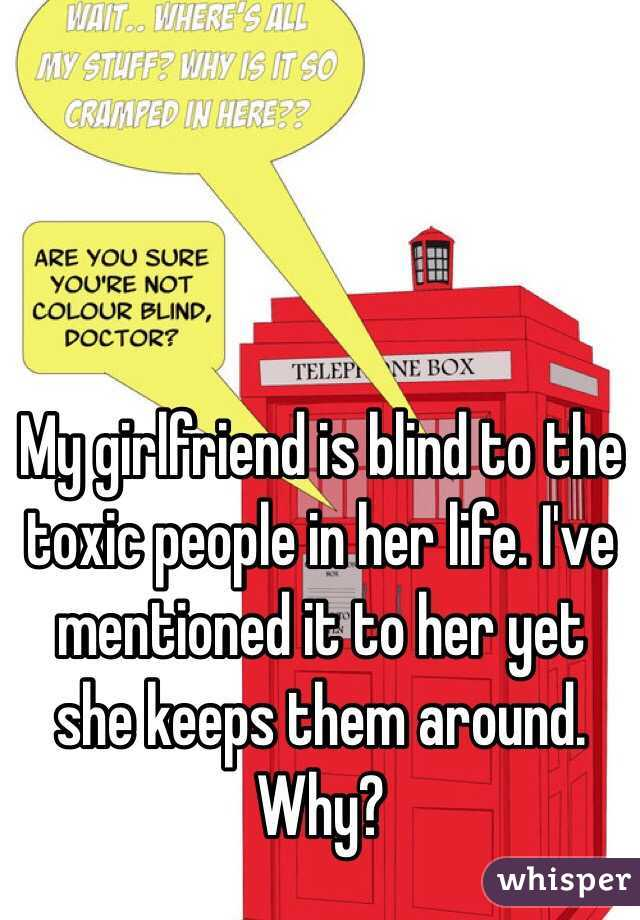 My girlfriend is blind to the toxic people in her life. I've mentioned it to her yet she keeps them around. Why?