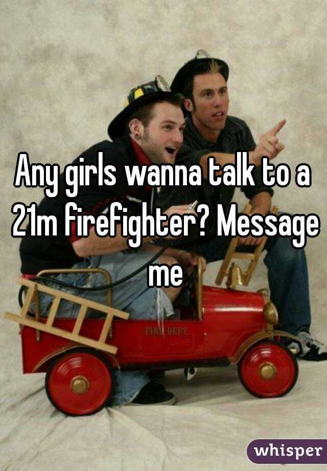 Any girls wanna talk to a 21m firefighter? Message me
