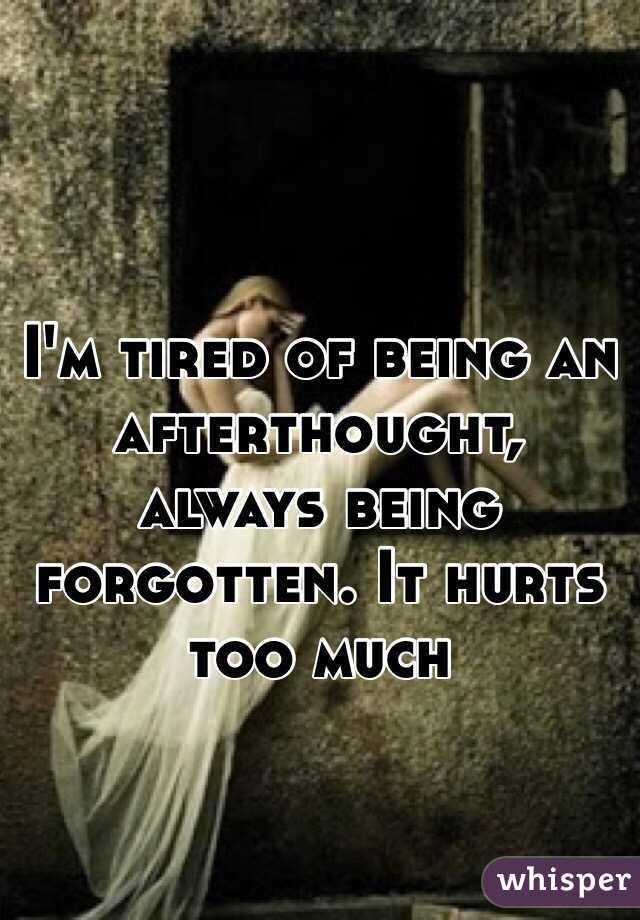 I'm tired of being an afterthought, always being forgotten. It hurts too much