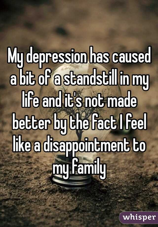 My depression has caused a bit of a standstill in my life and it's not made better by the fact I feel like a disappointment to my family