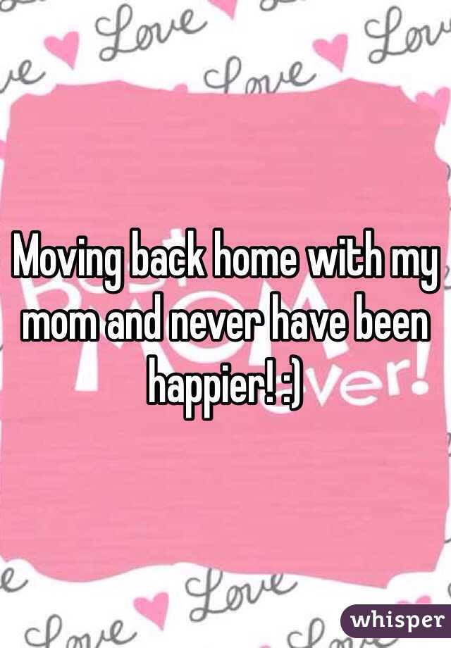 Moving back home with my mom and never have been happier! :)