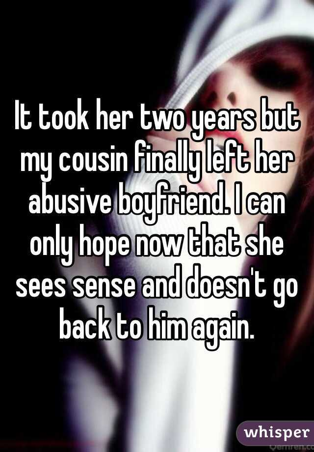 It took her two years but my cousin finally left her abusive boyfriend. I can only hope now that she sees sense and doesn't go back to him again.