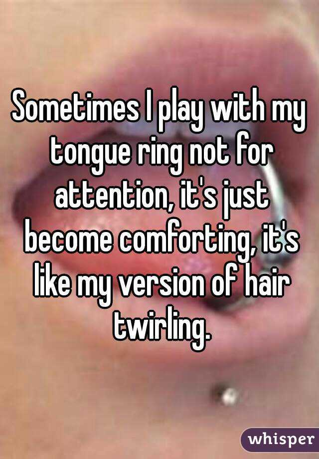Sometimes I play with my tongue ring not for attention, it's just become comforting, it's like my version of hair twirling.