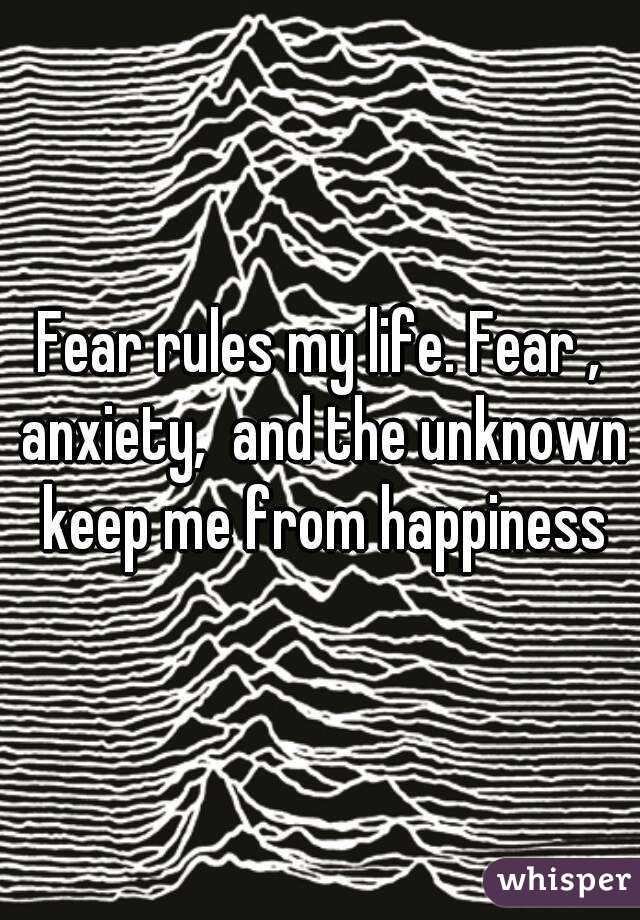 Fear rules my life. Fear , anxiety,  and the unknown keep me from happiness