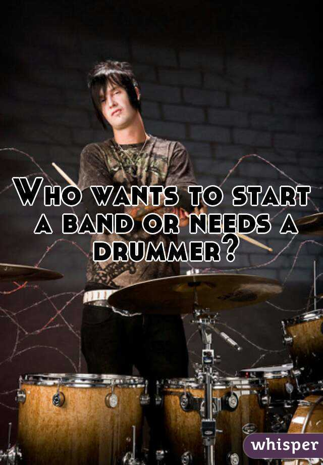 Who wants to start a band or needs a drummer?