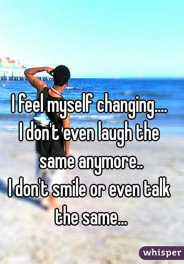 I feel myself changing.... I don't even laugh the same anymore.. I don't smile or even talk the same...