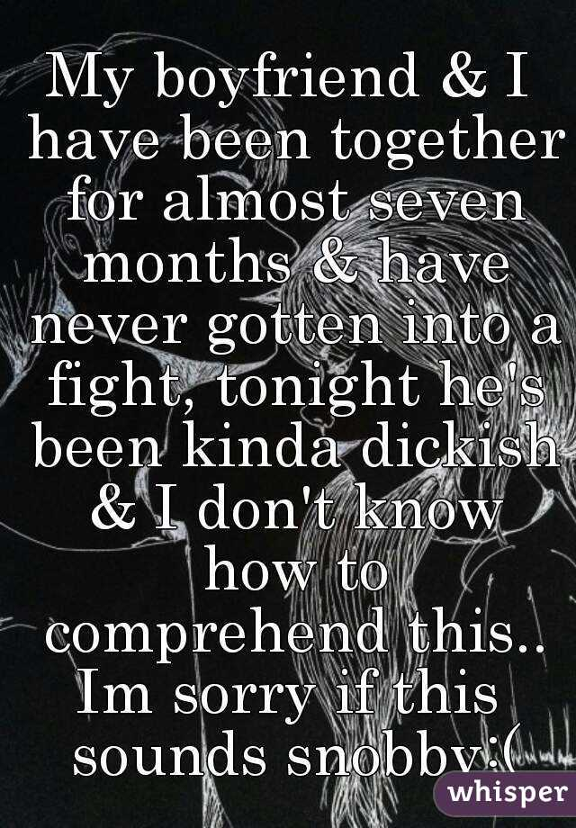 My boyfriend & I have been together for almost seven months & have never gotten into a fight, tonight he's been kinda dickish & I don't know how to comprehend this.. Im sorry if this sounds snobby:(