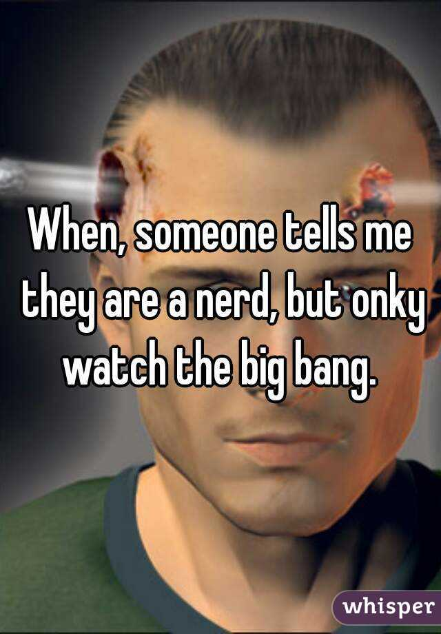 When, someone tells me they are a nerd, but onky watch the big bang.