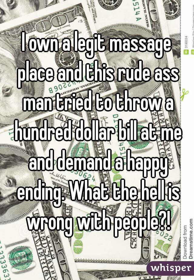 I own a legit massage place and this rude ass man tried to throw a hundred dollar bill at me and demand a happy ending. What the hell is wrong with people?!