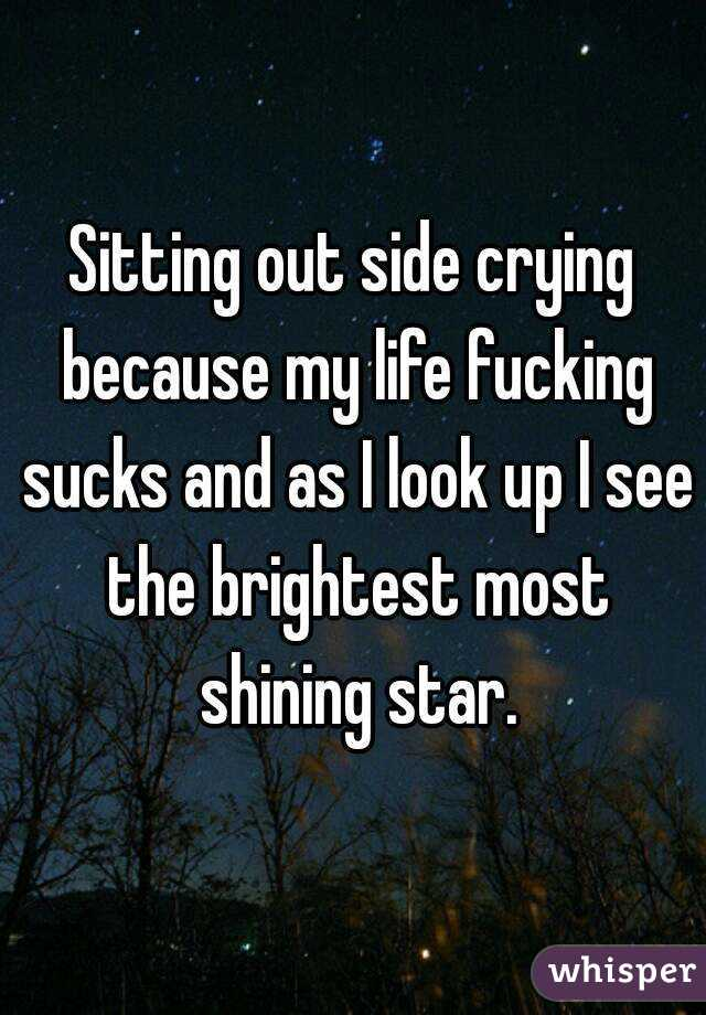 Sitting out side crying because my life fucking sucks and as I look up I see the brightest most shining star.