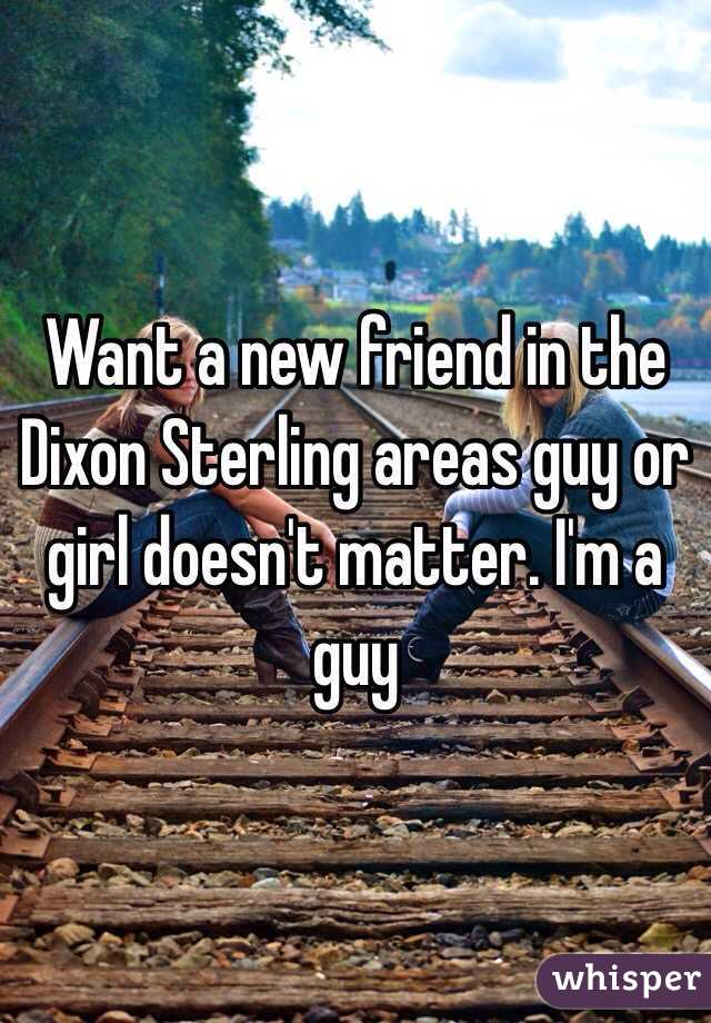Want a new friend in the Dixon Sterling areas guy or girl doesn't matter. I'm a guy