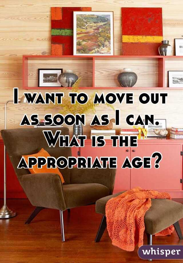 I want to move out as soon as I can. What is the appropriate age?