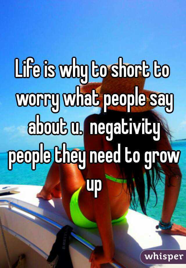 Life is why to short to worry what people say about u.  negativity people they need to grow up