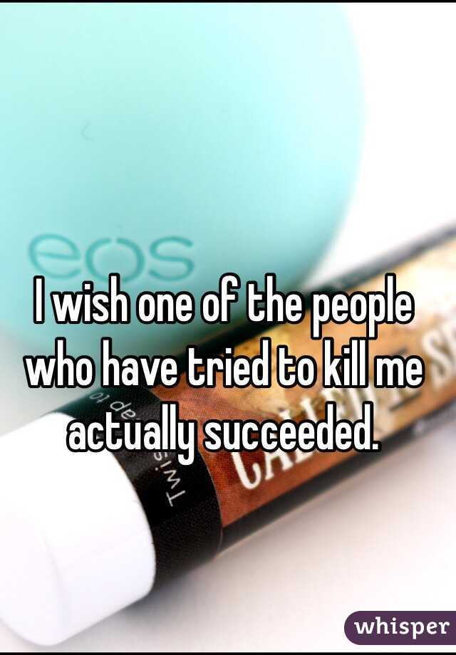 I wish one of the people who have tried to kill me actually succeeded.