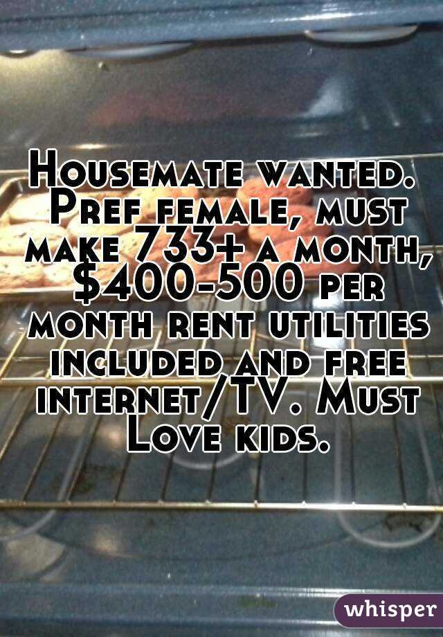 Housemate wanted. Pref female, must make 733+ a month, $400-500 per month rent utilities included and free internet/TV. Must Love kids.