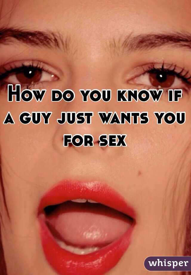 How do you know if a guy just wants you for sex