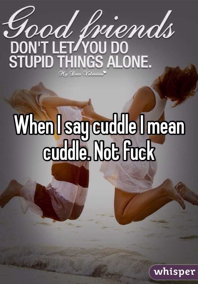 When I say cuddle I mean cuddle. Not fuck