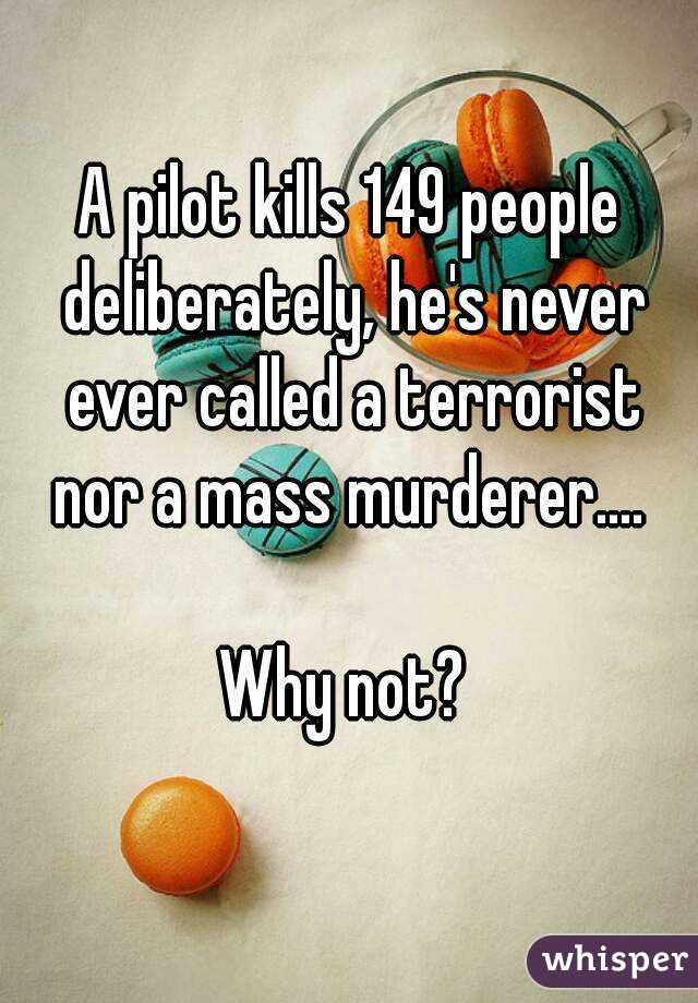 A pilot kills 149 people deliberately, he's never ever called a terrorist nor a mass murderer....   Why not?