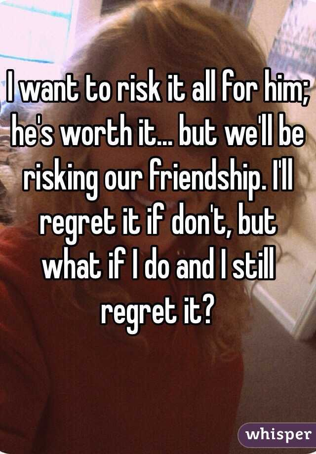 I want to risk it all for him; he's worth it... but we'll be risking our friendship. I'll regret it if don't, but what if I do and I still regret it?