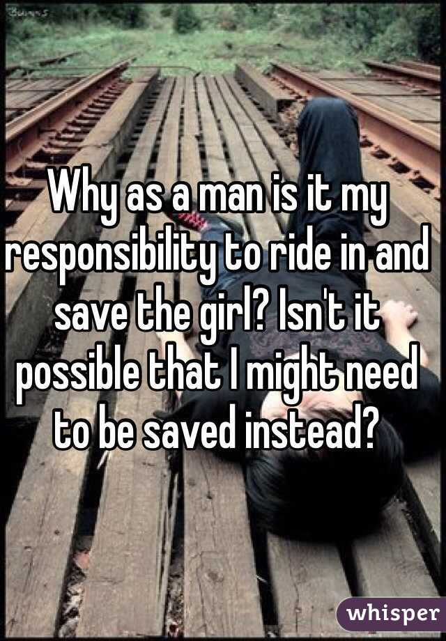 Why as a man is it my responsibility to ride in and save the girl? Isn't it possible that I might need to be saved instead?
