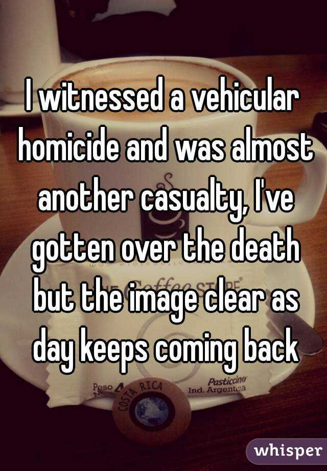 I witnessed a vehicular homicide and was almost another casualty, I've gotten over the death but the image clear as day keeps coming back