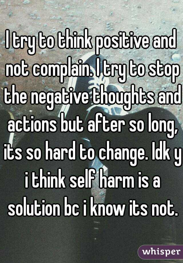 I try to think positive and not complain. I try to stop the negative thoughts and actions but after so long, its so hard to change. Idk y i think self harm is a solution bc i know its not.
