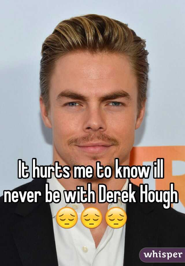 It hurts me to know ill never be with Derek Hough 😔😔😔