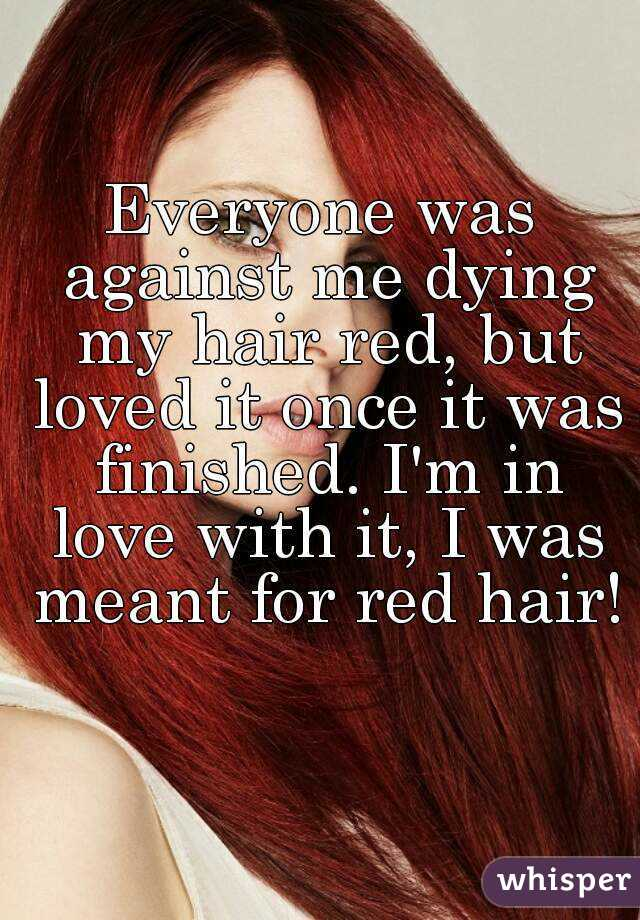 Everyone was against me dying my hair red, but loved it once it was finished. I'm in love with it, I was meant for red hair!