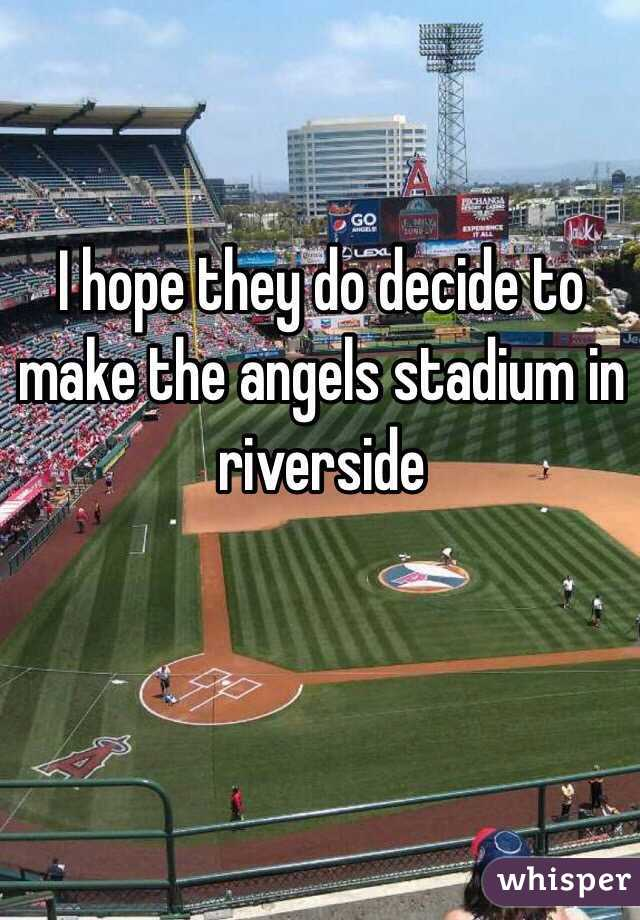 I hope they do decide to make the angels stadium in riverside