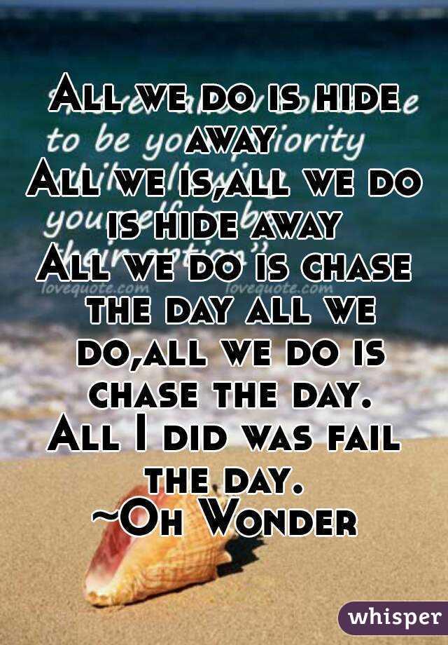 All we do is hide away All we is,all we do is hide away  All we do is chase the day all we do,all we do is chase the day. All I did was fail the day.  ~Oh Wonder