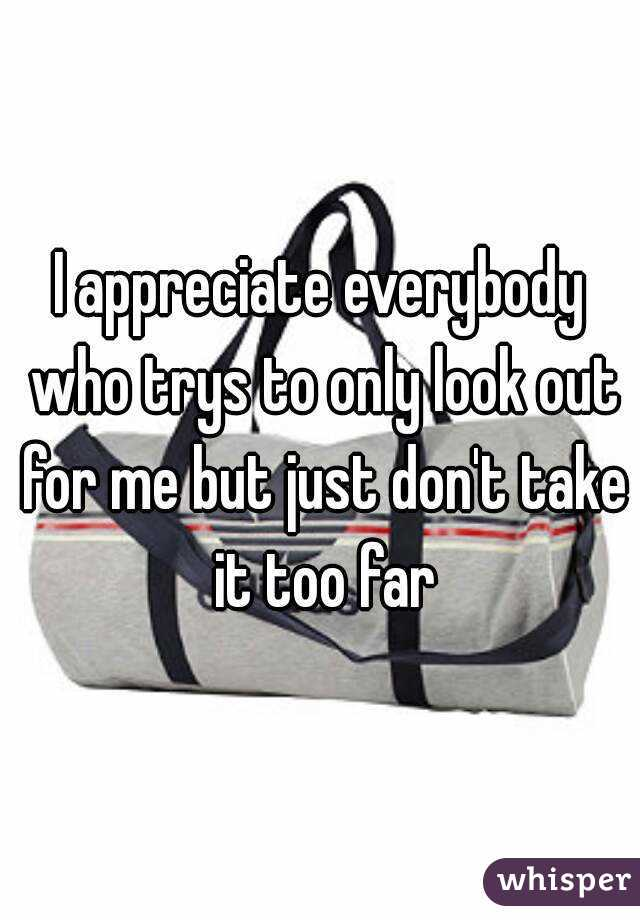I appreciate everybody who trys to only look out for me but just don't take it too far
