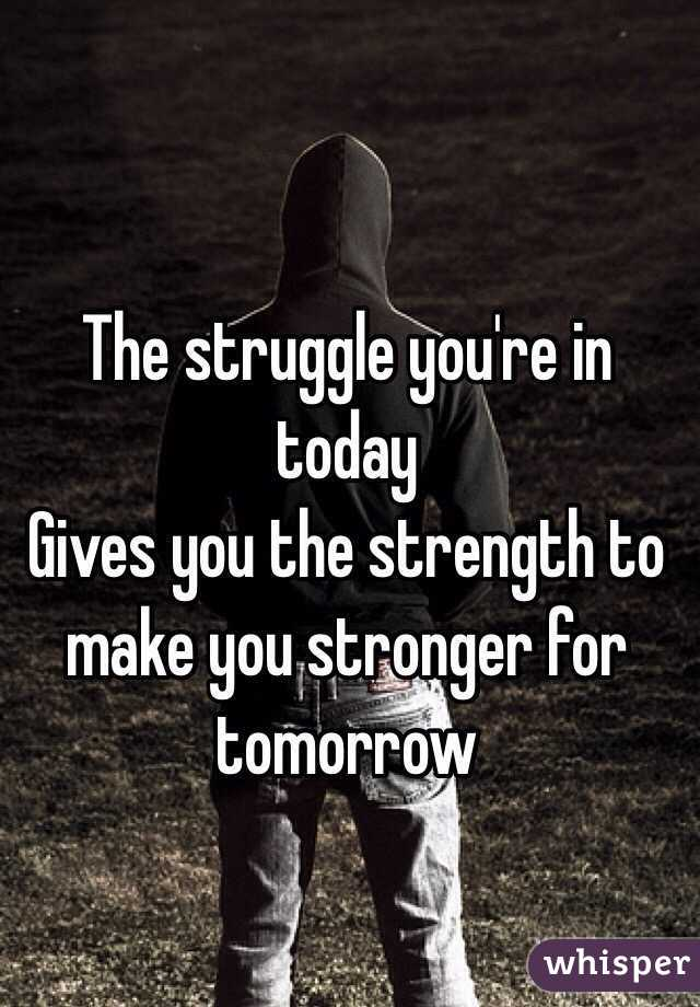 The struggle you're in today Gives you the strength to make you stronger for tomorrow
