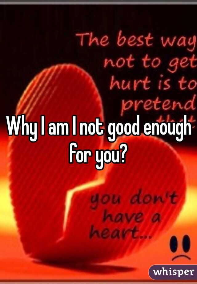 Why I am I not good enough for you?