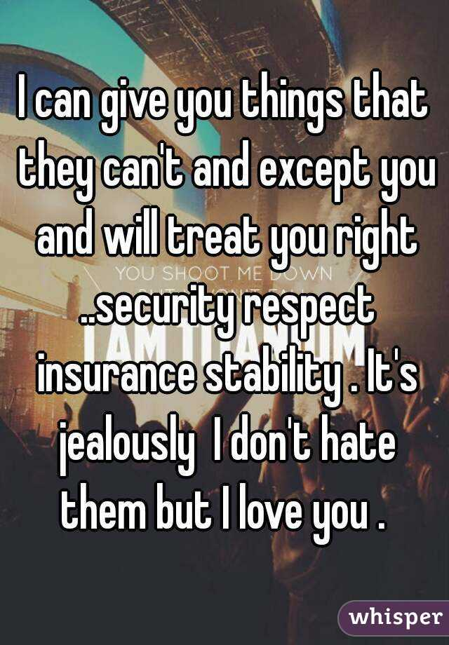 I can give you things that they can't and except you and will treat you right ..security respect insurance stability . It's jealously  I don't hate them but I love you .