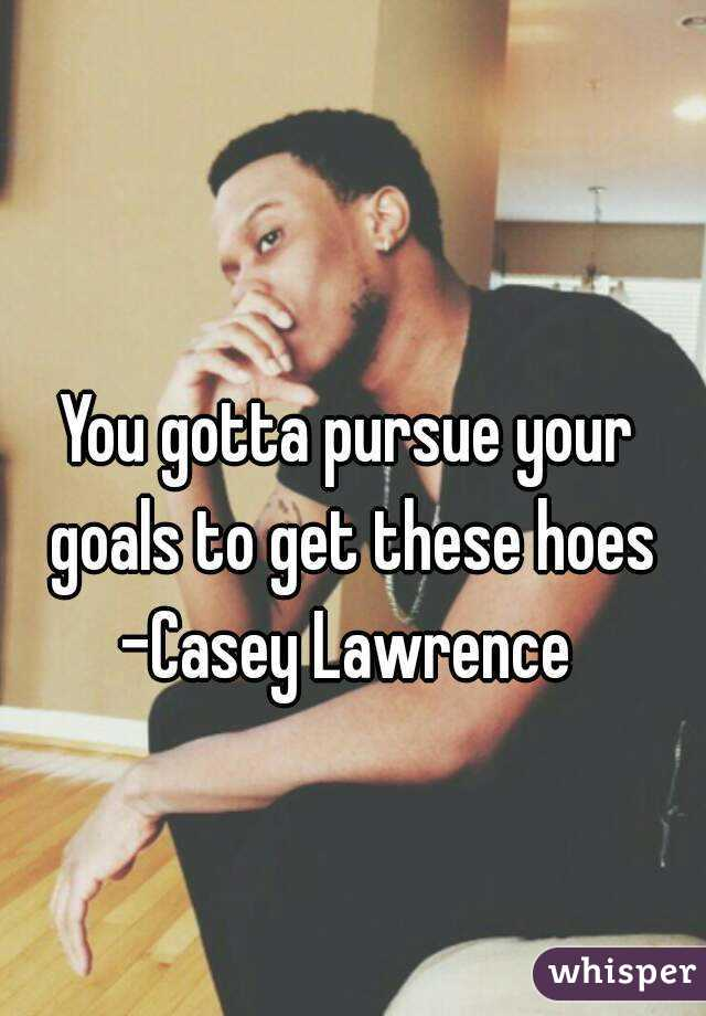 You gotta pursue your goals to get these hoes -Casey Lawrence