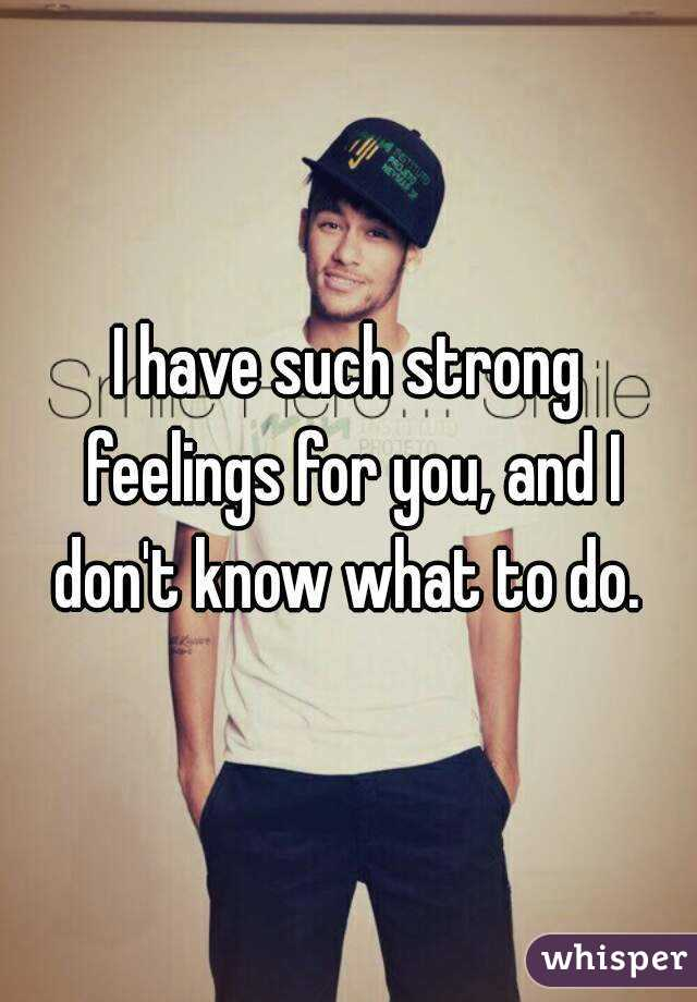 I have such strong feelings for you, and I don't know what to do.