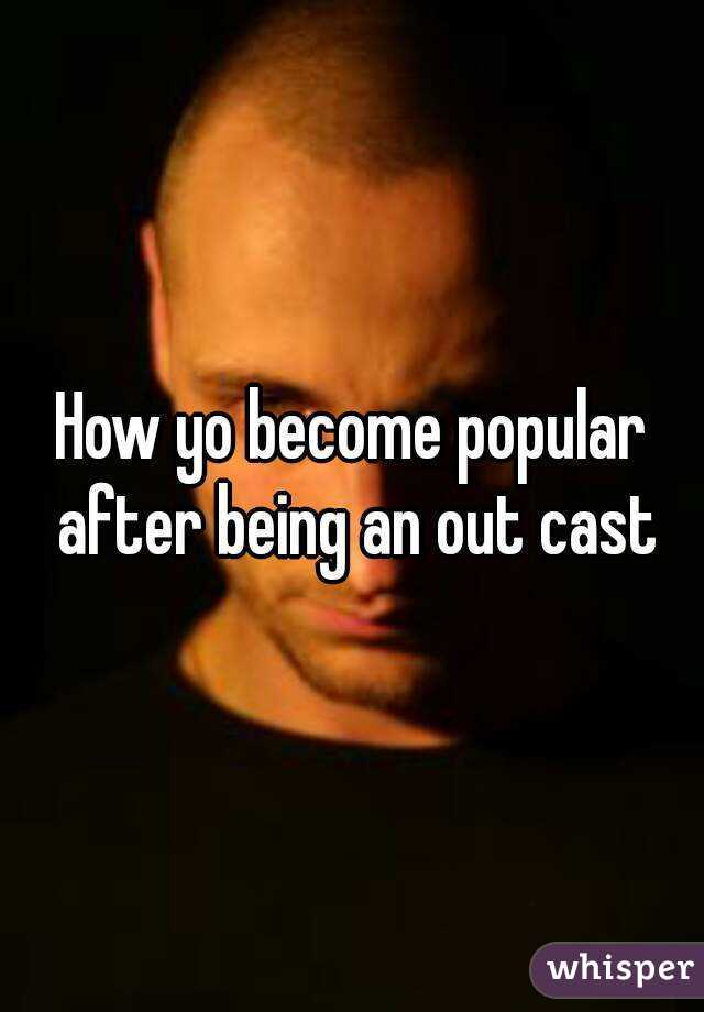 How yo become popular after being an out cast