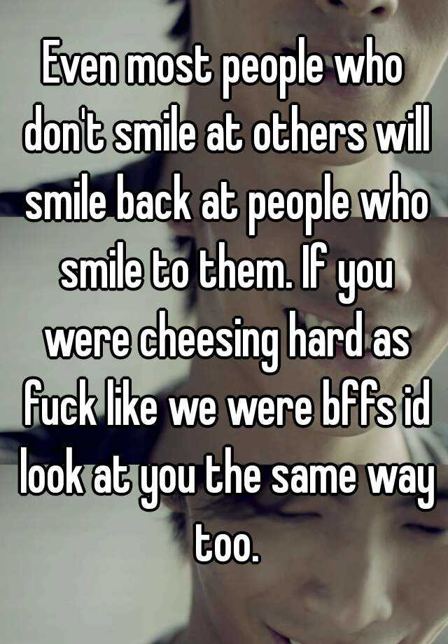 Even Most People Who Donu0027t Smile At Others Will Smile Back At People Who  Smile To Them. If You Were Cheesing Hard As Fuck Like We Were Bffs Id Look  At You ...