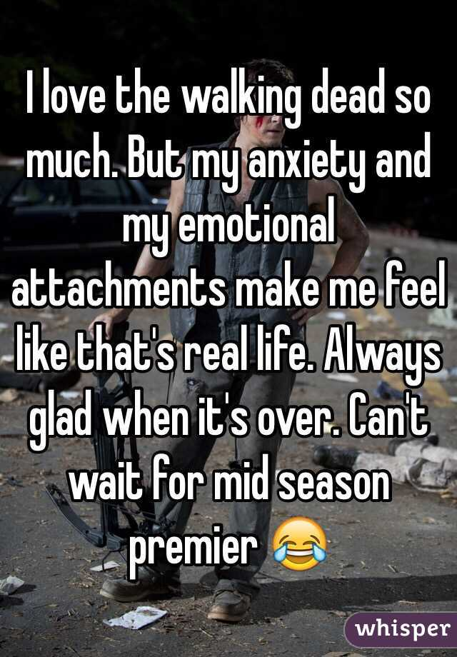 I love the walking dead so much. But my anxiety and my emotional attachments make me feel like that's real life. Always glad when it's over. Can't wait for mid season premier 😂