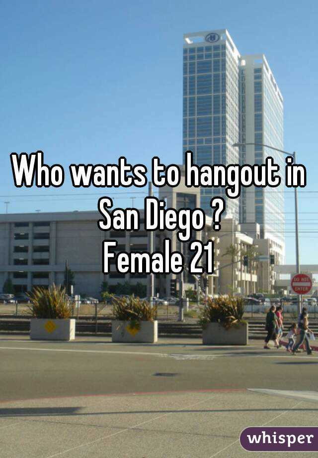 Who wants to hangout in San Diego ? Female 21