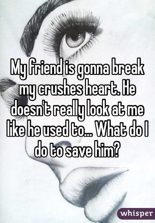 My friend is gonna break my crushes heart. He doesn't really look at me like he used to... What do I do to save him?