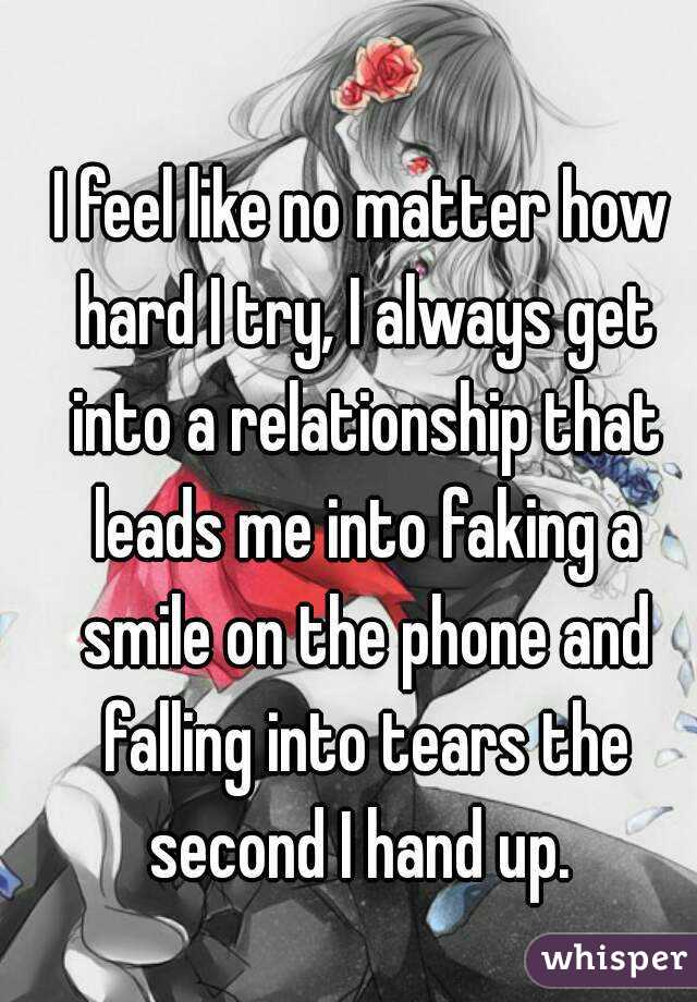 I feel like no matter how hard I try, I always get into a relationship that leads me into faking a smile on the phone and falling into tears the second I hand up.