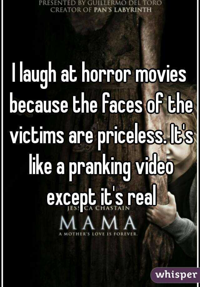I laugh at horror movies because the faces of the victims are priceless. It's like a pranking video except it's real