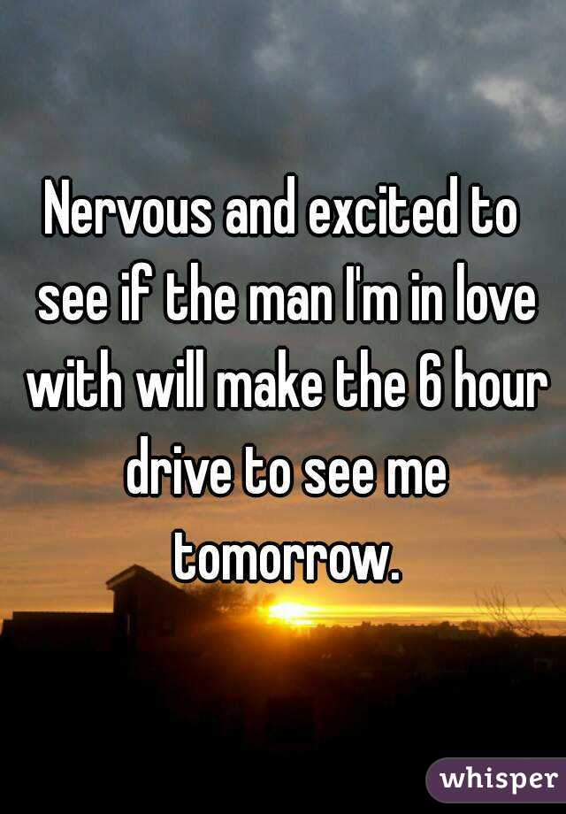 Nervous and excited to see if the man I'm in love with will make the 6 hour drive to see me tomorrow.